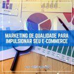 Marketing de qualidade para impulsionar seu e-commerce