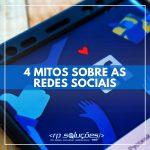 REDES SOCIAIS: 4 MITOS SOBRE ELAS