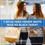 BLACK FRIDAY: 3 DICAS PARA VENDER MUITO