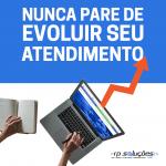 NUNCA PARA DE EVOLUIR SEU ATENDIMENTO